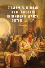 Geographies of Urban Female Labor and Nationhood in Spanish Culture, 1880–1975